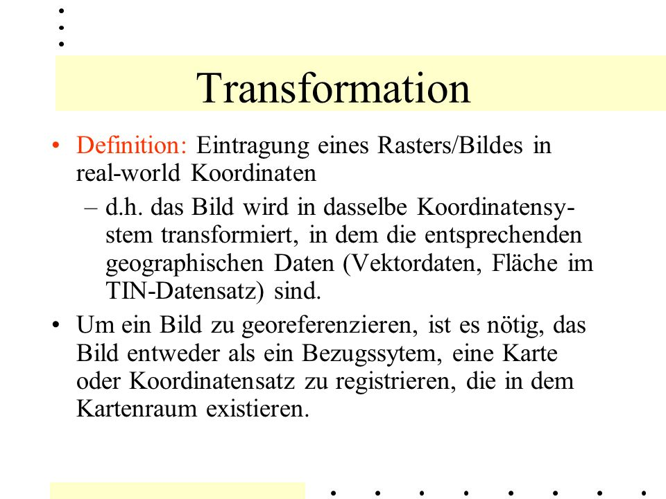 Einfache Transformation Eine einfache Transformation entsteht durch Bildung einer Beziehung von feature Daten in einem Koordinatensystem zu einem anderen Kartenkoordinatensystem.