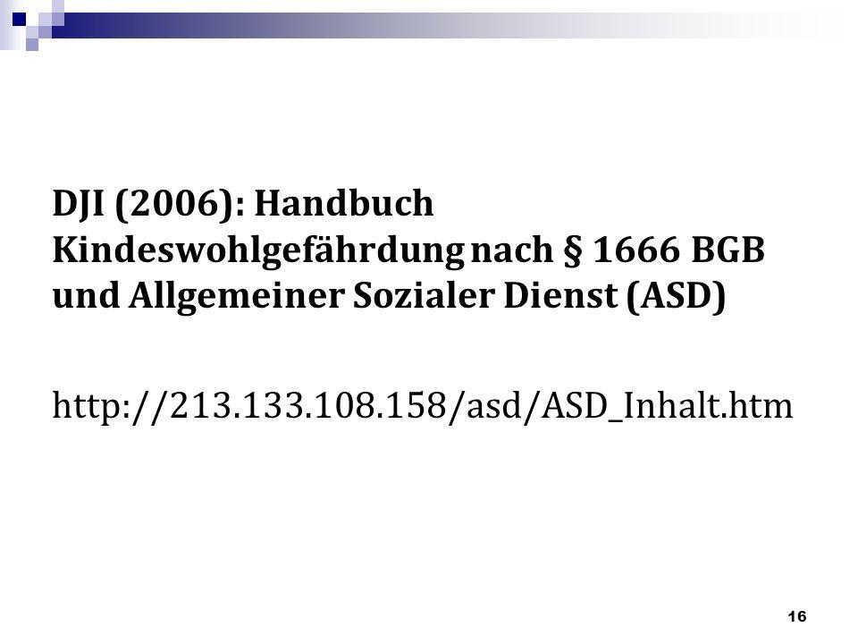 DJI (2006): Handbuch Kindeswohlgefährdung nach § 1666 BGB und Allgemeiner Sozialer Dienst (ASD) http://213.133.108.158/asd/ASD_Inhalt.htm 16
