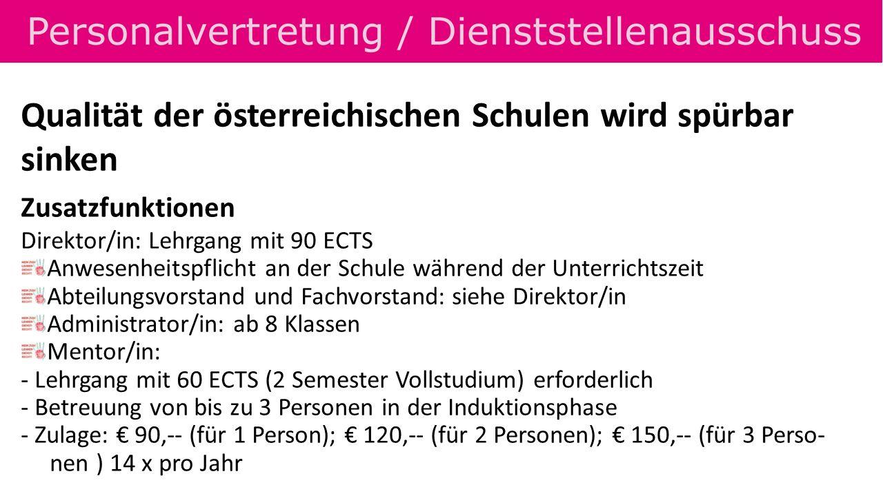 Qualität der österreichischen Schulen wird spürbar sinken Zusatzfunktionen Direktor/in: Lehrgang mit 90 ECTS Anwesenheitspflicht an der Schule während der Unterrichtszeit Abteilungsvorstand und Fachvorstand: siehe Direktor/in Administrator/in: ab 8 Klassen Mentor/in: - Lehrgang mit 60 ECTS (2 Semester Vollstudium) erforderlich - Betreuung von bis zu 3 Personen in der Induktionsphase - Zulage: 90,-- (für 1 Person); 120,-- (für 2 Personen); 150,-- (für 3 Perso- nen ) 14 x pro Jahr