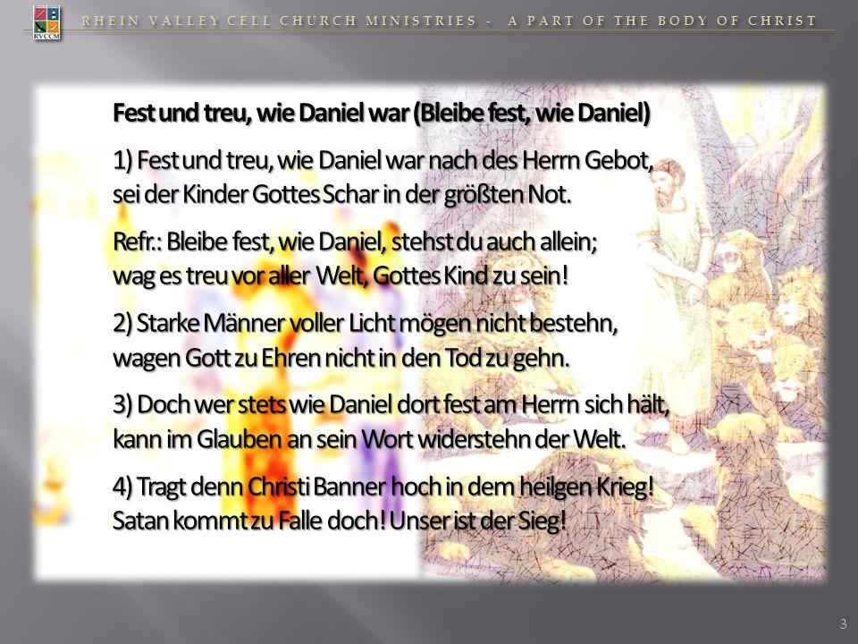 Fest und treu, wie Daniel war (Bleibe fest, wie Daniel) 1) Fest und treu, wie Daniel war nach des Herrn Gebot, sei der Kinder Gottes Schar in der größ