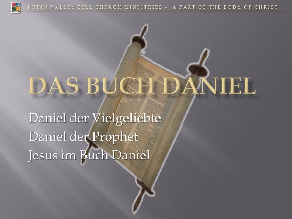 RHEIN VALLEY CELL CHURCH MINISTRIES - A PART OF THE BODY OF CHRIST Daniel der Vielgeliebte Daniel der Prophet Jesus im Buch Daniel