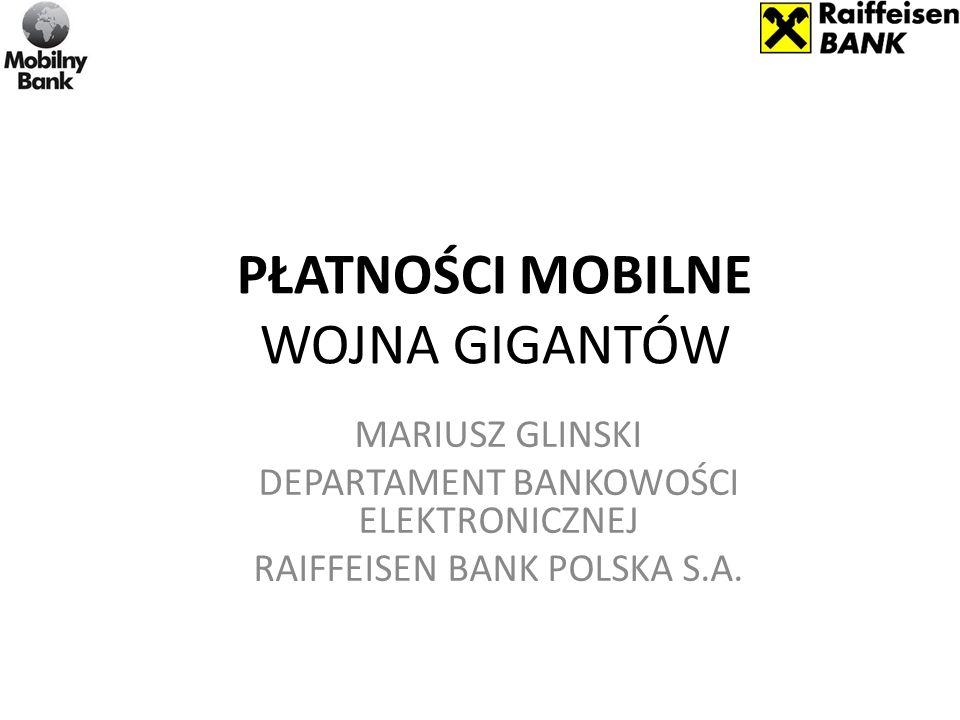 PŁATNOŚCI MOBILNE WOJNA GIGANTÓW MARIUSZ GLINSKI DEPARTAMENT BANKOWOŚCI ELEKTRONICZNEJ RAIFFEISEN BANK POLSKA S.A.