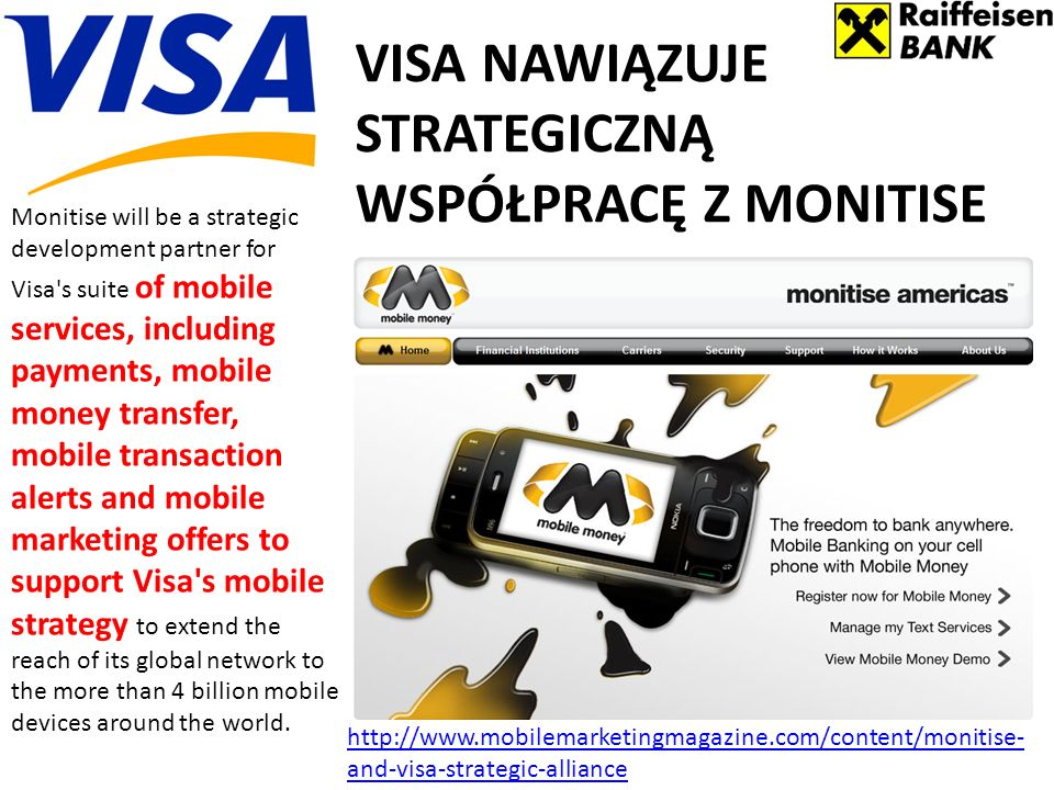 VISA NAWIĄZUJE STRATEGICZNĄ WSPÓŁPRACĘ Z MONITISE Monitise will be a strategic development partner for Visa s suite of mobile services, including payments, mobile money transfer, mobile transaction alerts and mobile marketing offers to support Visa s mobile strategy to extend the reach of its global network to the more than 4 billion mobile devices around the world.