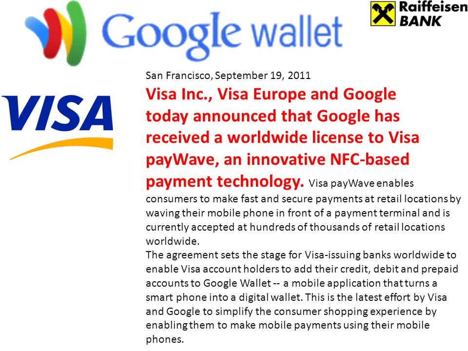 San Francisco, September 19, 2011 Visa Inc., Visa Europe and Google today announced that Google has received a worldwide license to Visa payWave, an innovative NFC-based payment technology.