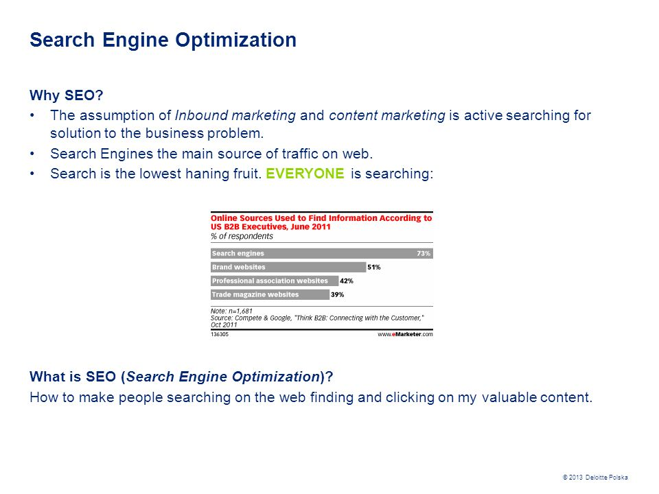 © 2013 Deloitte Polska Search Engine Optimization Why SEO? The assumption of Inbound marketing and content marketing is active searching for solution