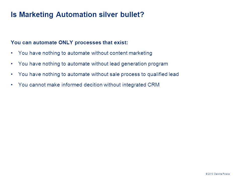 © 2013 Deloitte Polska Is Marketing Automation silver bullet? You can automate ONLY processes that exist: You have nothing to automate without content