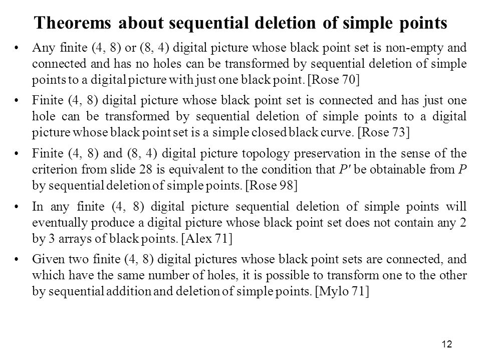 12 Theorems about sequential deletion of simple points Any finite (4, 8) or (8, 4) digital picture whose black point set is non-empty and connected and has no holes can be transformed by sequential deletion of simple points to a digital picture with just one black point.