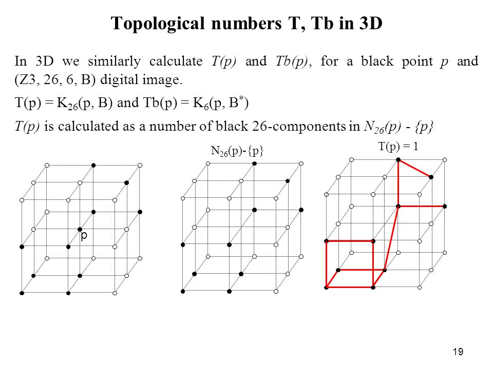 19 Topological numbers T, Tb in 3D In 3D we similarly calculate T(p) and Tb(p), for a black point p and (Z3, 26, 6, B) digital image.