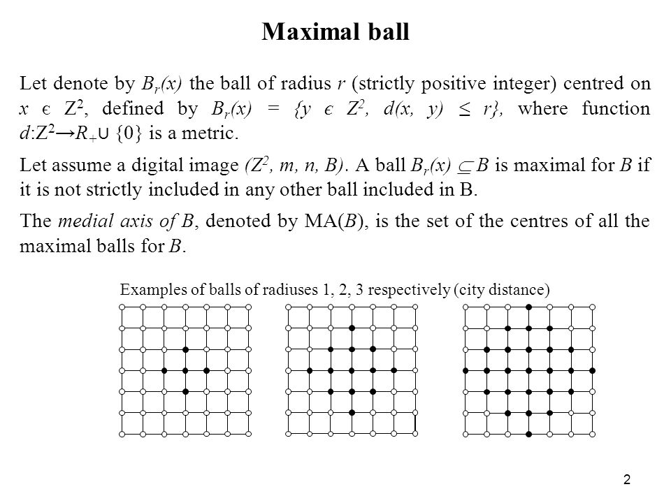 2 Maximal ball Let denote by B r (x) the ball of radius r (strictly positive integer) centred on x є Z 2, defined by B r (x) = {y є Z 2, d(x, y) r}, where function d:Z 2 R + {0} is a metric.