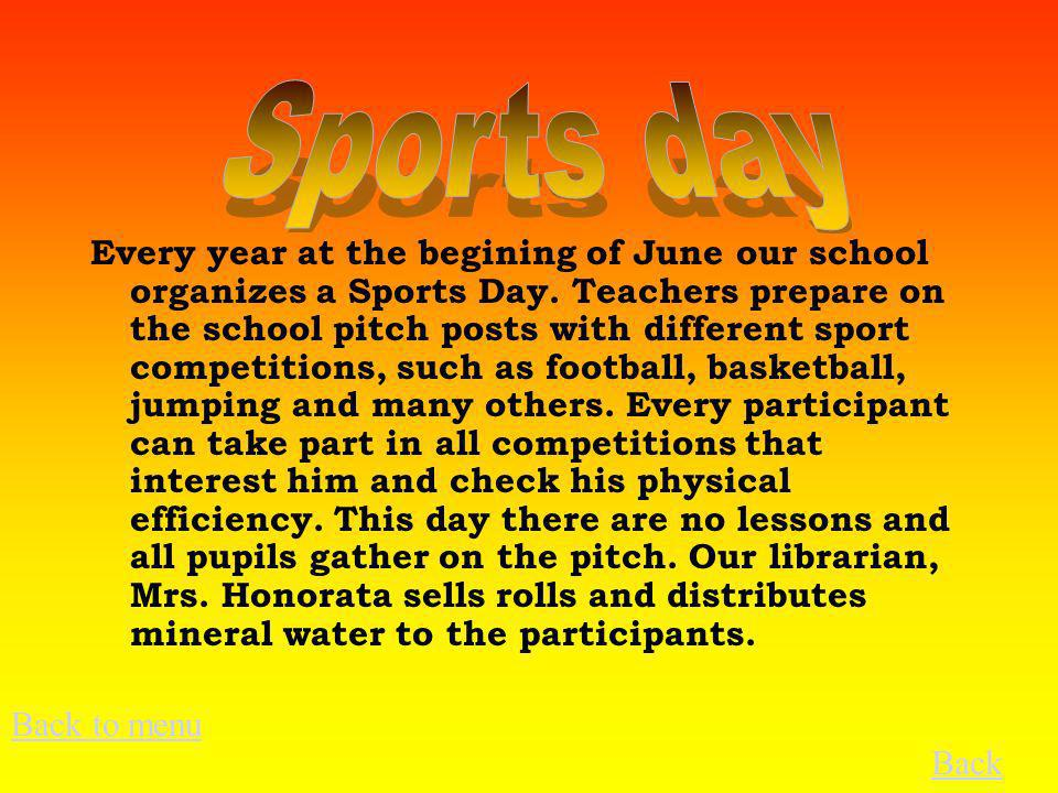 Every year at the begining of June our school organizes a Sports Day. Teachers prepare on the school pitch posts with different sport competitions, su