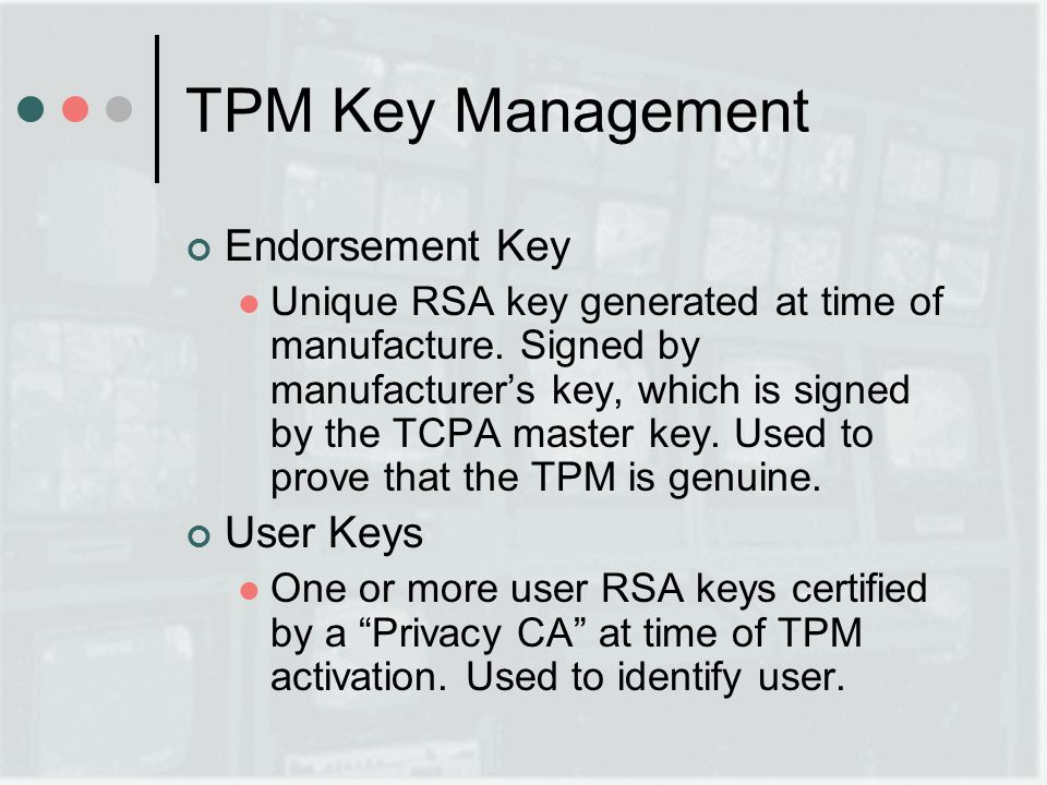 TPM Key Management Endorsement Key Unique RSA key generated at time of manufacture.
