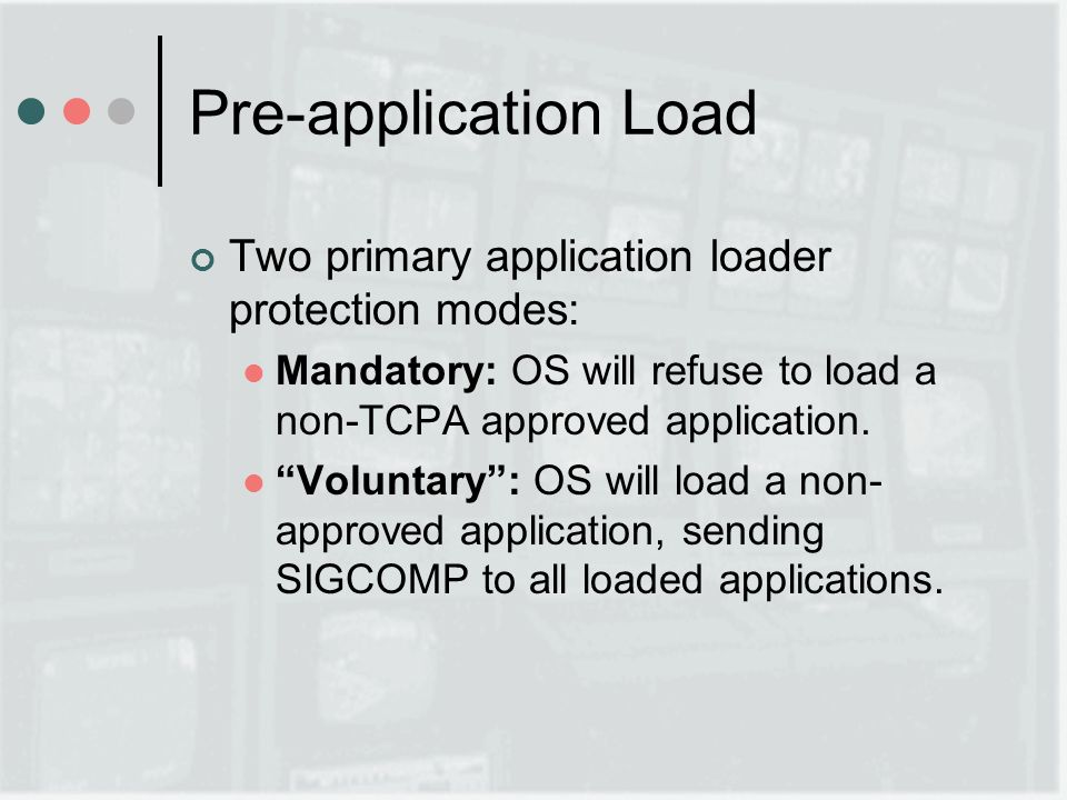Pre-application Load Two primary application loader protection modes: Mandatory: OS will refuse to load a non-TCPA approved application.