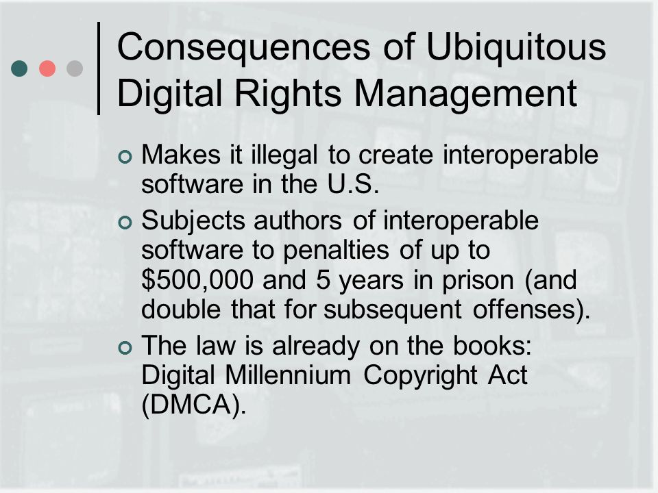 Consequences of Ubiquitous Digital Rights Management Makes it illegal to create interoperable software in the U.S.