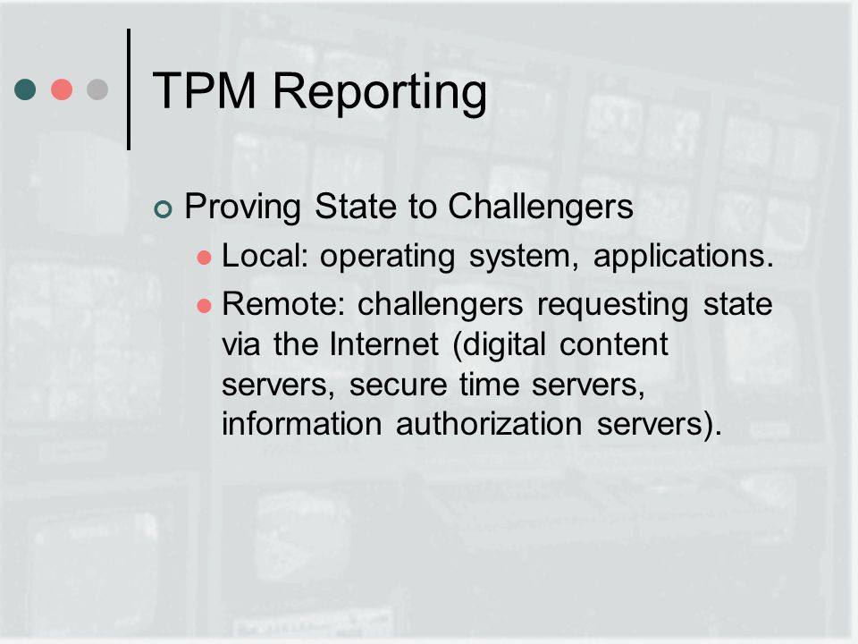 TPM Reporting Proving State to Challengers Local: operating system, applications.