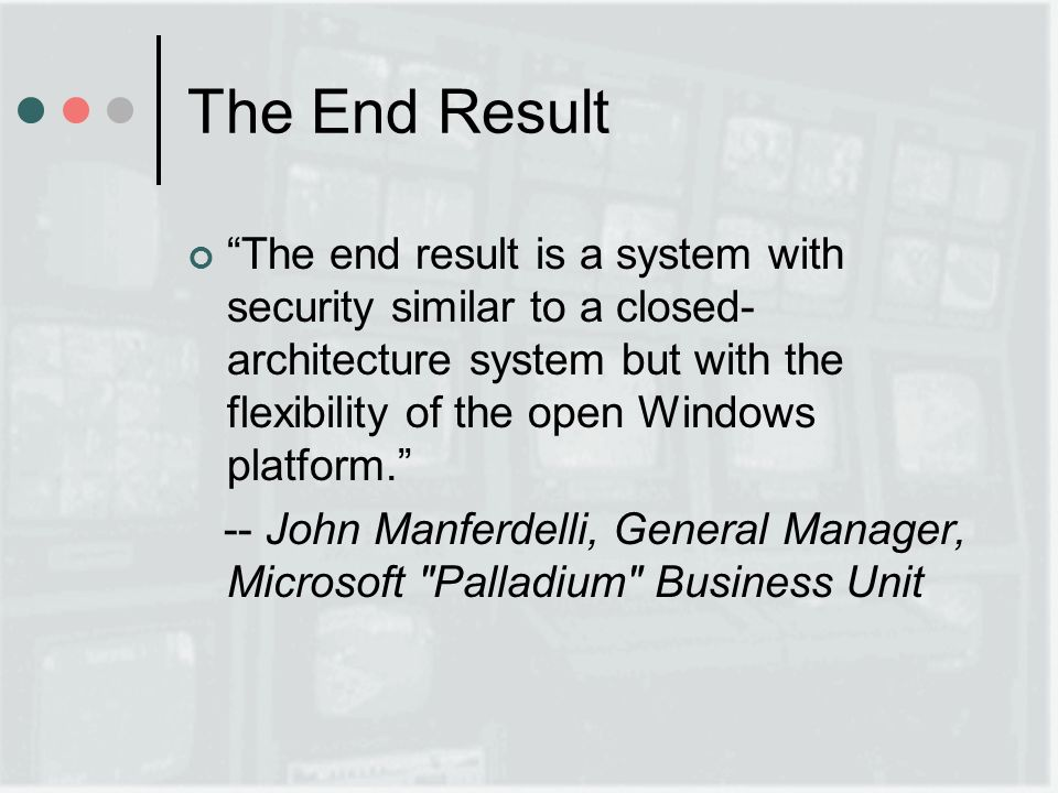 The End Result The end result is a system with security similar to a closed- architecture system but with the flexibility of the open Windows platform.