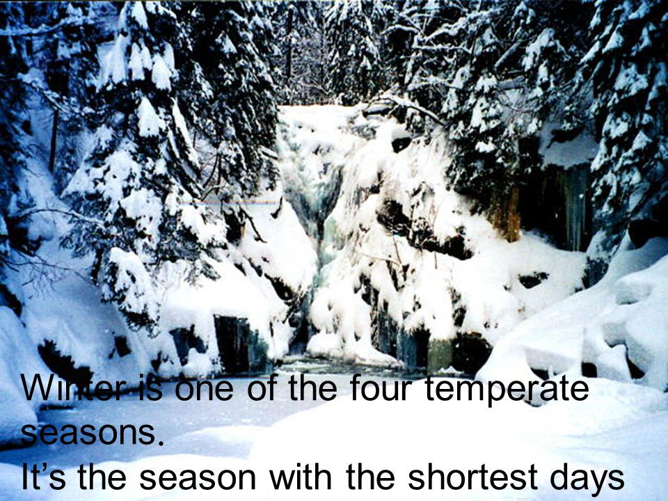 Winter is one of the four temperate seasons.