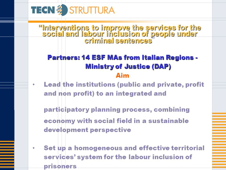 Interventions to improve the services for the social and labour inclusion of people under criminal sentencesInterventions to improve the services for the social and labour inclusion of people under criminal sentences Partners: 14 ESF MAs from Italian Regions - Ministry of Justice (DAP) Aim Lead the institutions (public and private, profit and non profit) to an integrated and participatory planning process, combining economy with social field in a sustainable development perspective Set up a homogeneous and effective territorial services system for the labour inclusion of prisoners