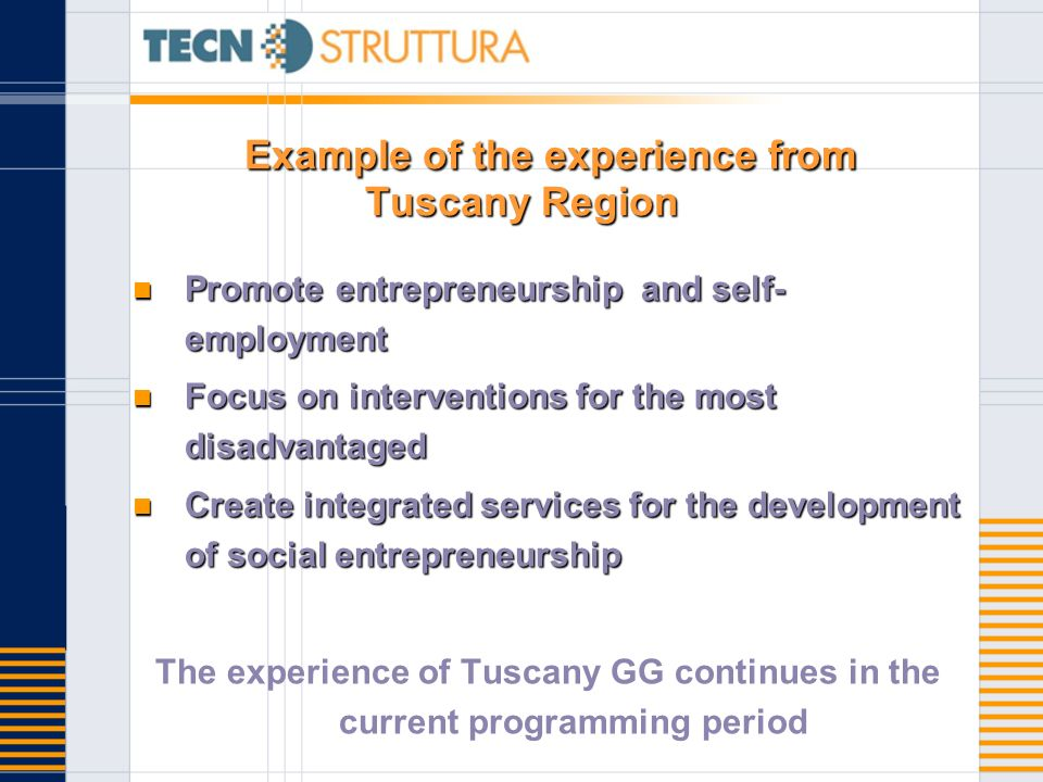 Example of the experience from Tuscany Region Promote entrepreneurship and self- employment Promote entrepreneurship and self- employment Focus on interventions for the most disadvantaged Focus on interventions for the most disadvantaged Create integrated services for the development of social entrepreneurship Create integrated services for the development of social entrepreneurship The experience of Tuscany GG continues in the current programming period