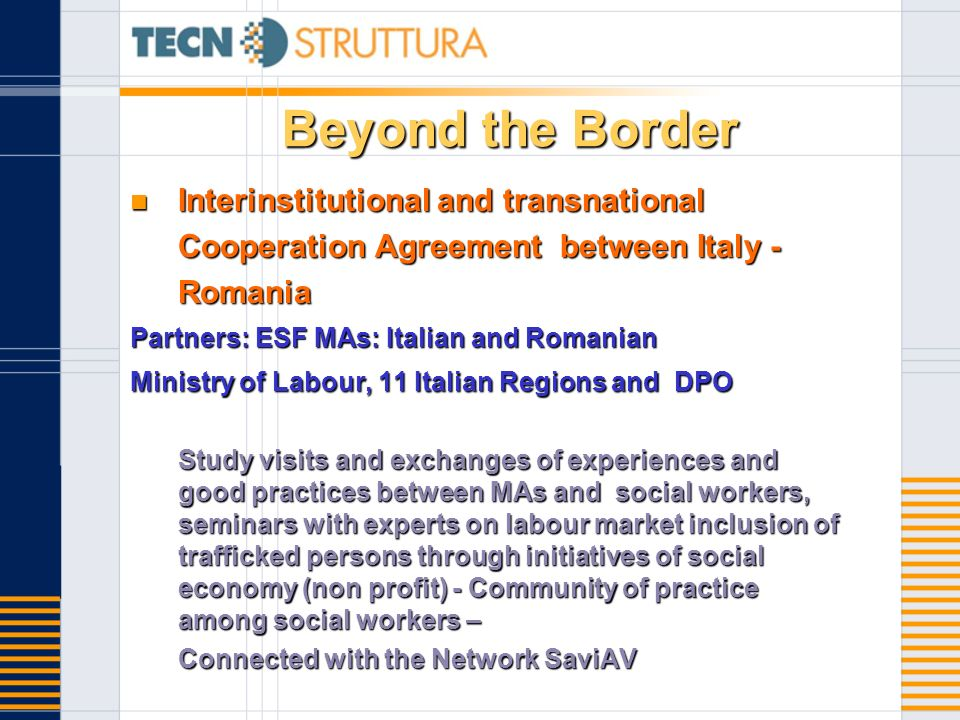Beyond the Border Interinstitutional and transnational Cooperation Agreement between Italy - Romania Interinstitutional and transnational Cooperation Agreement between Italy - Romania Partners: ESF MAs: Italian and Romanian Ministry of Labour, 11 Italian Regions and DPO Study visits and exchanges of experiences and good practices between MAs and social workers, seminars with experts on labour market inclusion of trafficked persons through initiatives of social economy (non profit) - Community of practice among social workers – Connected with the Network SaviAV