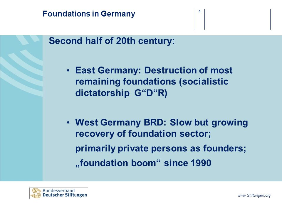 4 www.Stiftungen.org Foundations in Germany Second half of 20th century: East Germany: Destruction of most remaining foundations (socialistic dictatorship GDR) West Germany BRD: Slow but growing recovery of foundation sector; primarily private persons as founders; foundation boom since 1990