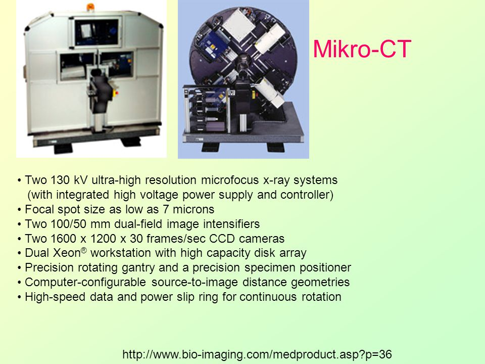 Mikro-CT Two 130 kV ultra-high resolution microfocus x-ray systems (with integrated high voltage power supply and controller) Focal spot size as low a