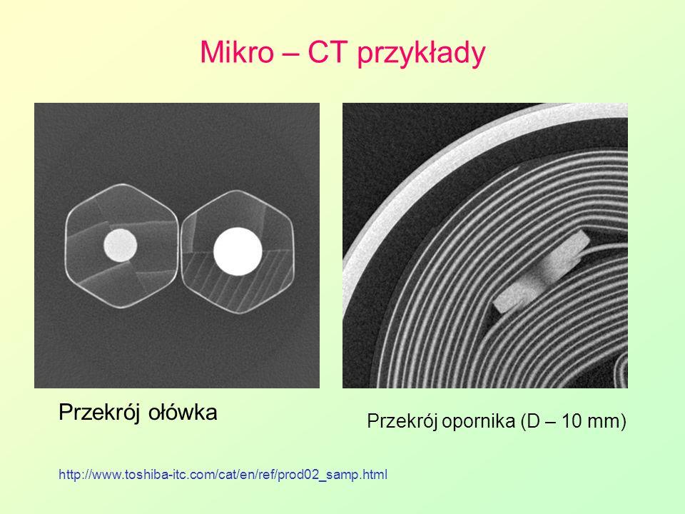 Mikro – CT przykłady Przekrój ołówka http://www.toshiba-itc.com/cat/en/ref/prod02_samp.html Przekrój opornika (D – 10 mm)