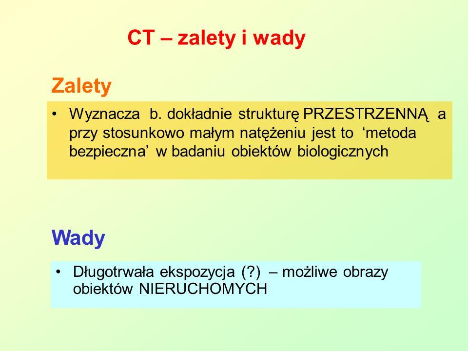 CT – zalety i wady Wyznacza b. dokładnie strukturę PRZESTRZENNĄ a przy stosunkowo małym natężeniu jest to metoda bezpieczna w badaniu obiektów biologi