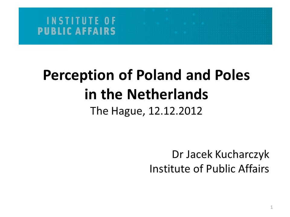 Perception of Poland and Poles in the Netherlands The Hague, 12.12.2012 Dr Jacek Kucharczyk Institute of Public Affairs 1