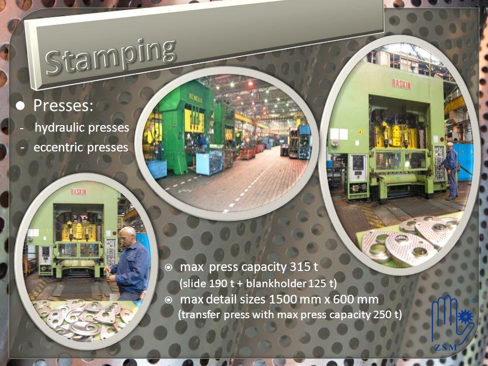 Presses: - hydraulic presses - eccentric presses max press capacity 315 t (slide 190 t + blankholder 125 t) max detail sizes 1500 mm x 600 mm (transfe