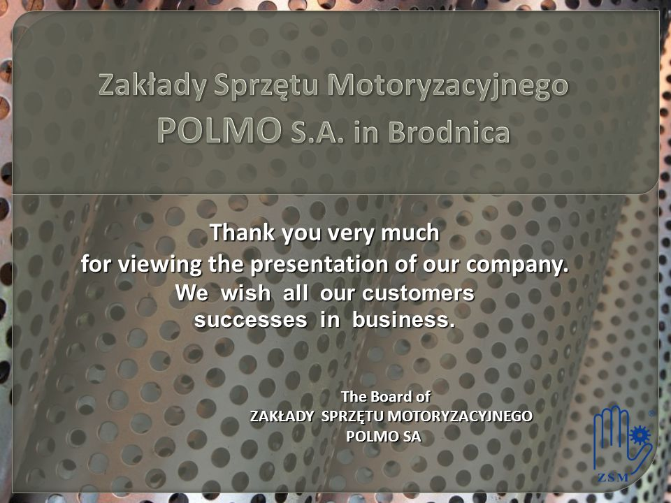 Thank you very much for viewing the presentation of our company. We wish all our customers successes in business. The Board of The Board of ZAKŁADY SP