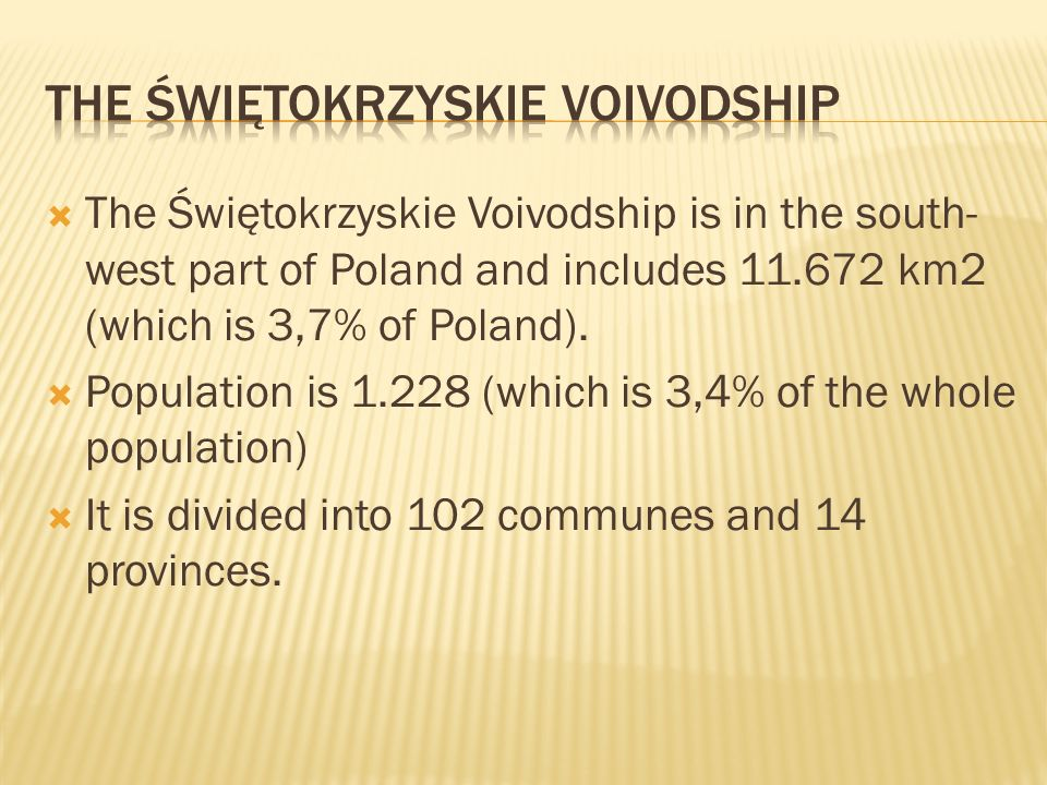 The Świętokrzyskie Voivodship is in the south- west part of Poland and includes 11.672 km2 (which is 3,7% of Poland). Population is 1.228 (which is 3,