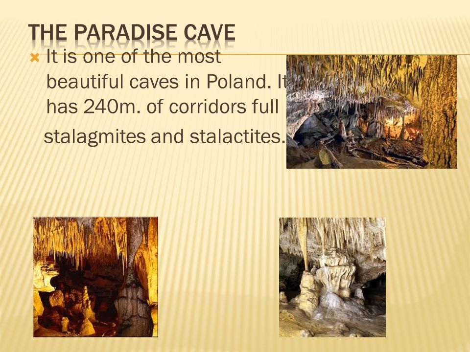 It is one of the most beautiful caves in Poland. It has 240m. of corridors full stalagmites and stalactites.