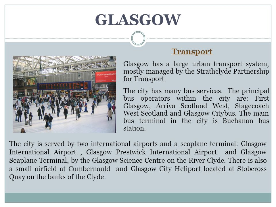GLASGOW Transport Glasgow has a large urban transport system, mostly managed by the Strathclyde Partnership for Transport The city has many bus services.