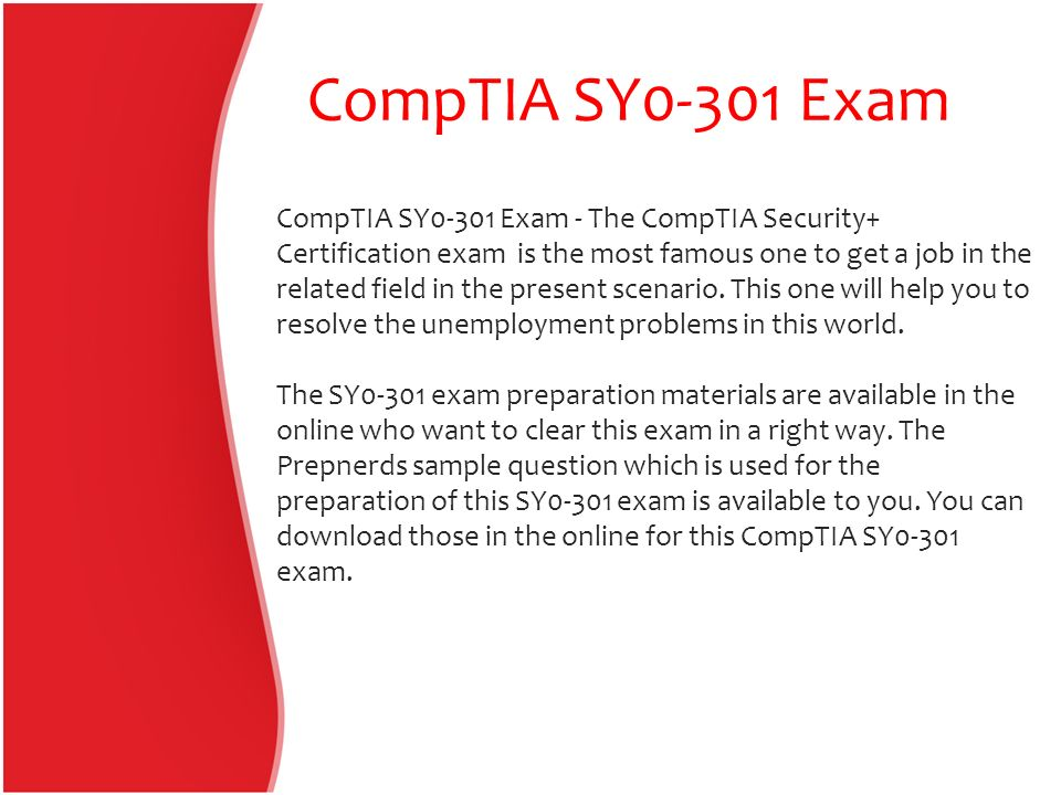 CompTIA SY0-301 Exam CompTIA SY0-301 Exam - The CompTIA Security+ Certification exam is the most famous one to get a job in the related field in the present scenario.