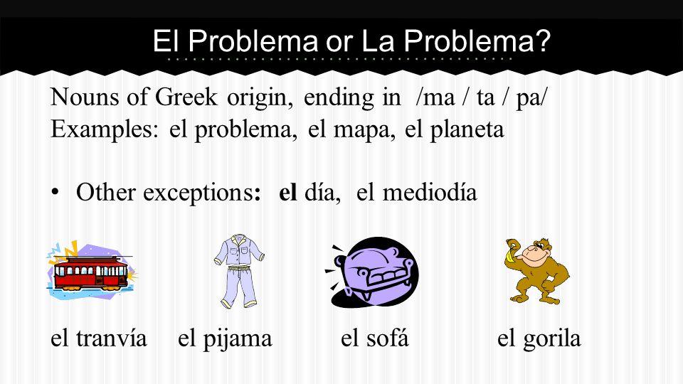 Nouns of Greek origin, ending in /ma / ta / pa/ Examples: el problema, el mapa, el planeta Other exceptions: el día, el mediodía el tranvíael pijama e