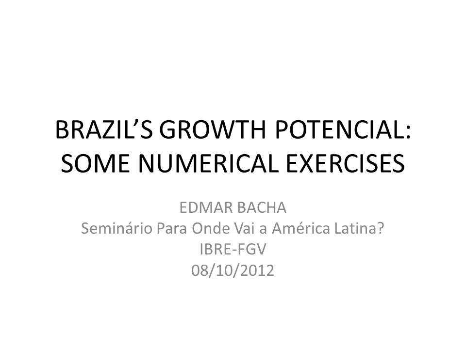 BRAZILS GROWTH POTENCIAL: SOME NUMERICAL EXERCISES EDMAR BACHA Seminário Para Onde Vai a América Latina? IBRE-FGV 08/10/2012