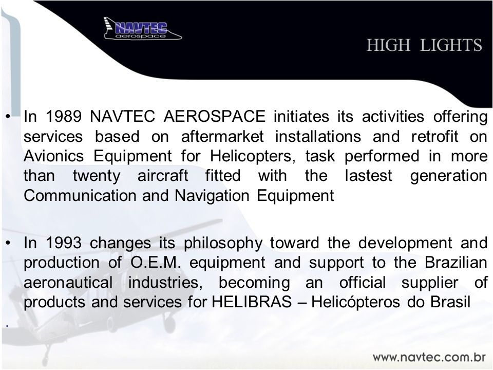 In 1989 NAVTEC AEROSPACE initiates its activities offering services based on aftermarket installations and retrofit on Avionics Equipment for Helicopters, task performed in more than twenty aircraft fitted with the lastest generation Communication and Navigation Equipment In 1993 changes its philosophy toward the development and production of O.E.M.