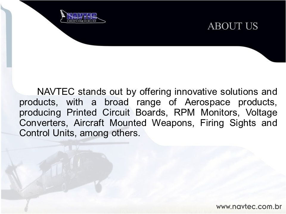 NAVTEC stands out by offering innovative solutions and products, with a broad range of Aerospace products, producing Printed Circuit Boards, RPM Monitors, Voltage Converters, Aircraft Mounted Weapons, Firing Sights and Control Units, among others.