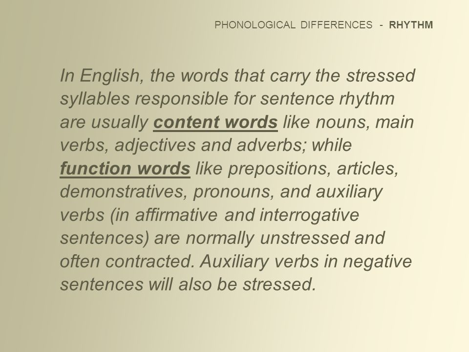 PHONOLOGICAL DIFFERENCES - RHYTHM In English, the words that carry the stressed syllables responsible for sentence rhythm are usually content words li