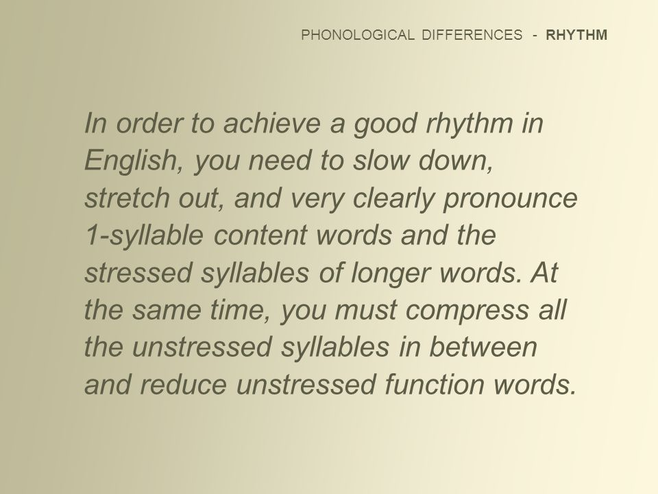 PHONOLOGICAL DIFFERENCES - RHYTHM In order to achieve a good rhythm in English, you need to slow down, stretch out, and very clearly pronounce 1-sylla
