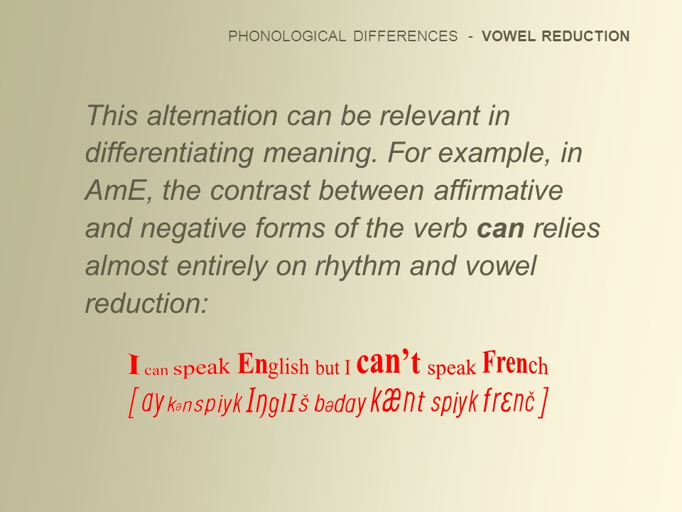 PHONOLOGICAL DIFFERENCES - VOWEL REDUCTION This alternation can be relevant in differentiating meaning. For example, in AmE, the contrast between affi