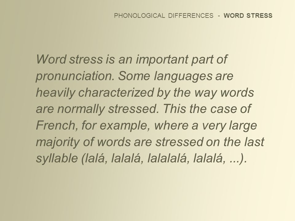PHONOLOGICAL DIFFERENCES - WORD STRESS Word stress is an important part of pronunciation. Some languages are heavily characterized by the way words ar