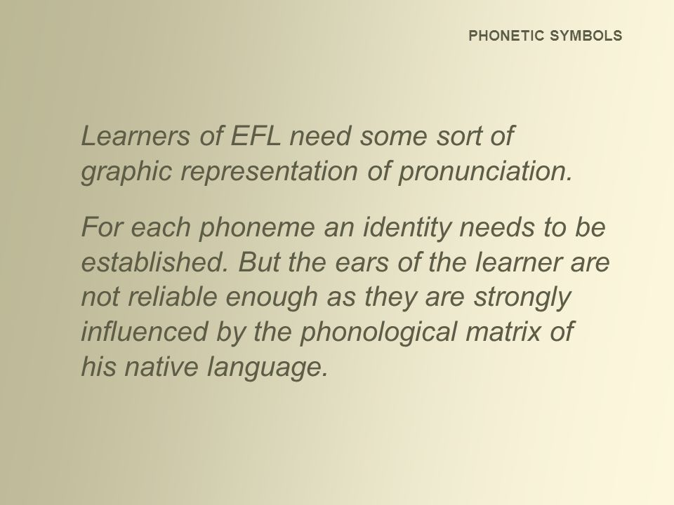 Learners of EFL need some sort of graphic representation of pronunciation. For each phoneme an identity needs to be established. But the ears of the l
