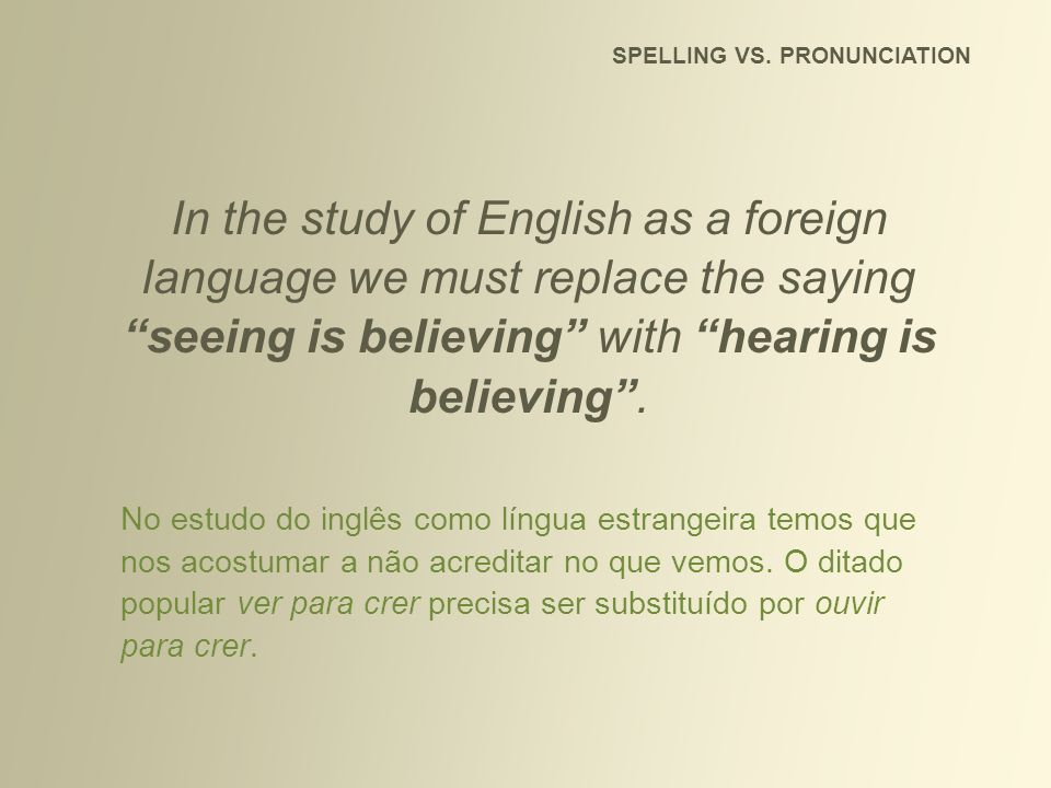 SPELLING VS. PRONUNCIATION In the study of English as a foreign language we must replace the saying seeing is believing with hearing is believing. No