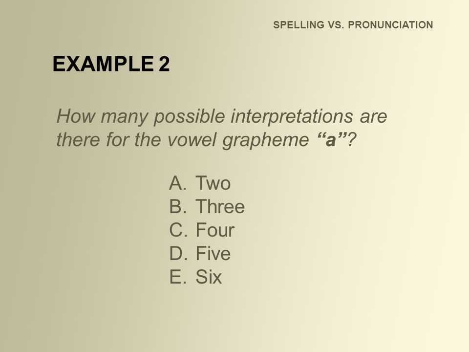 SPELLING VS. PRONUNCIATION How many possible interpretations are there for the vowel grapheme a? A.Two B.Three C.Four D.Five E.Six EXAMPLE 2