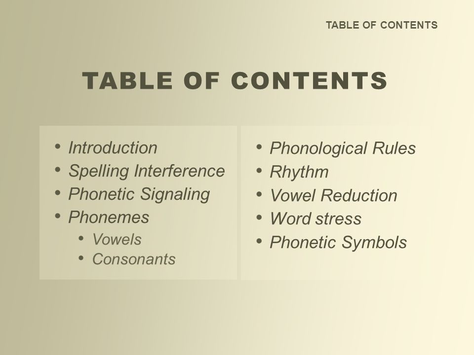 TABLE OF CONTENTS Introduction Spelling Interference Phonetic Signaling Phonemes Vowels Consonants TABLE OF CONTENTS Phonological Rules Rhythm Vowel R