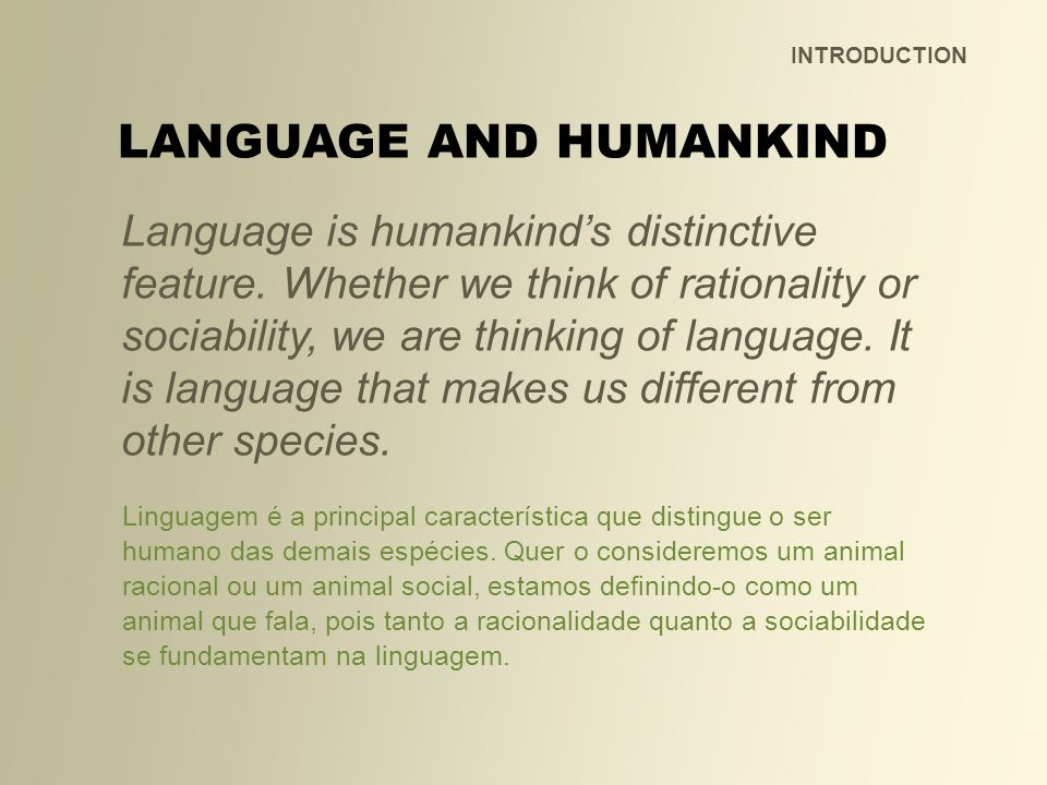 Language is humankinds distinctive feature. Whether we think of rationality or sociability, we are thinking of language. It is language that makes us