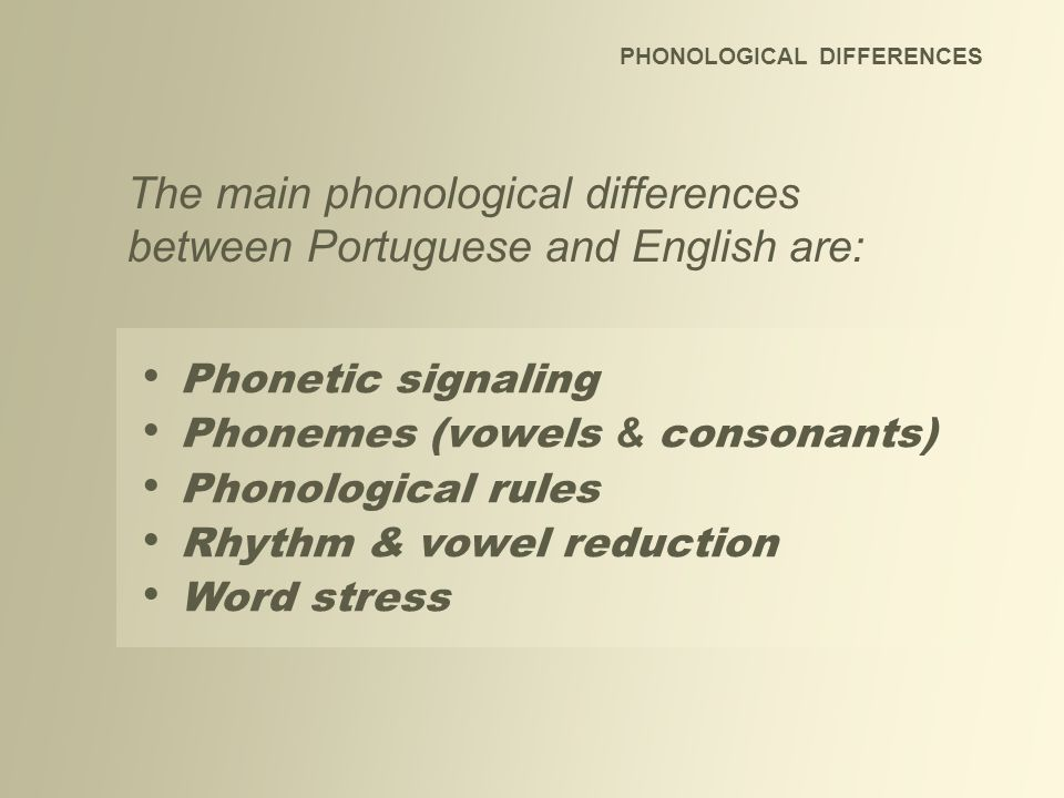 The main phonological differences between Portuguese and English are: Phonetic signaling Phonemes (vowels & consonants) Phonological rules Rhythm & vo