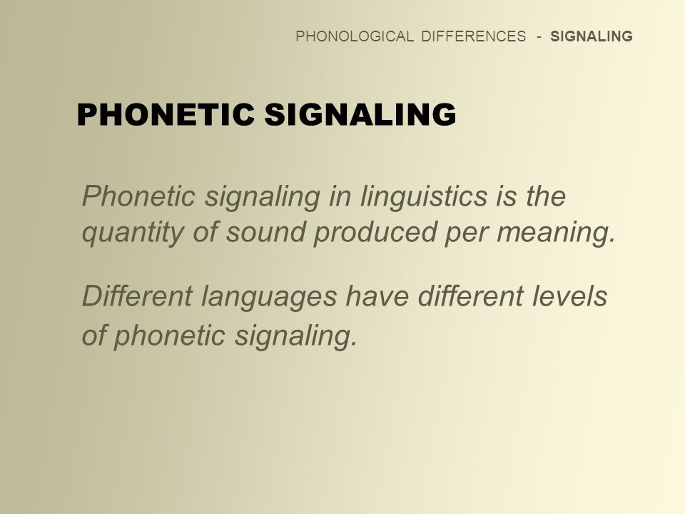 PHONOLOGICAL DIFFERENCES - SIGNALING Phonetic signaling in linguistics is the quantity of sound produced per meaning. Different languages have differe