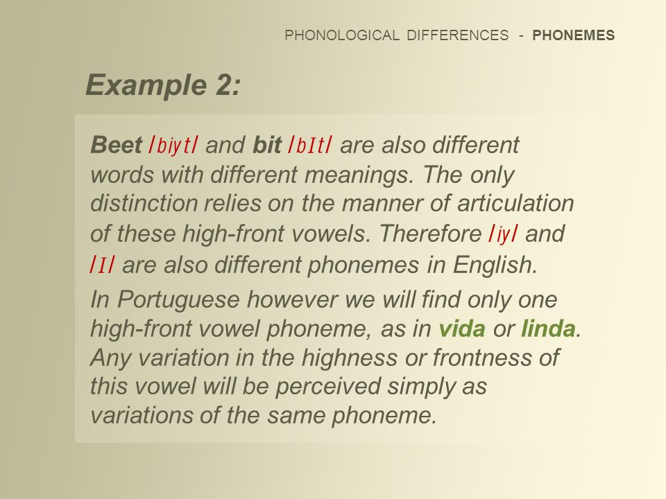 Example 2: PHONOLOGICAL DIFFERENCES - PHONEMES Beet / / and bit / / are also different words with different meanings. The only distinction relies on t